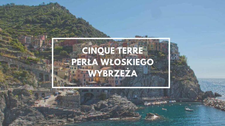 Cinque Terre w jeden dzień – wszystko co musisz wiedzieć